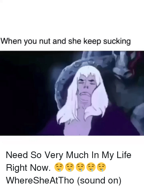 Life, Dank Memes, and Sound: When you nut and she keep sucking Need So Very Much In My Life Right Now. 🤤🤤🤤🤤🤤 WhereSheAtTho (sound on)