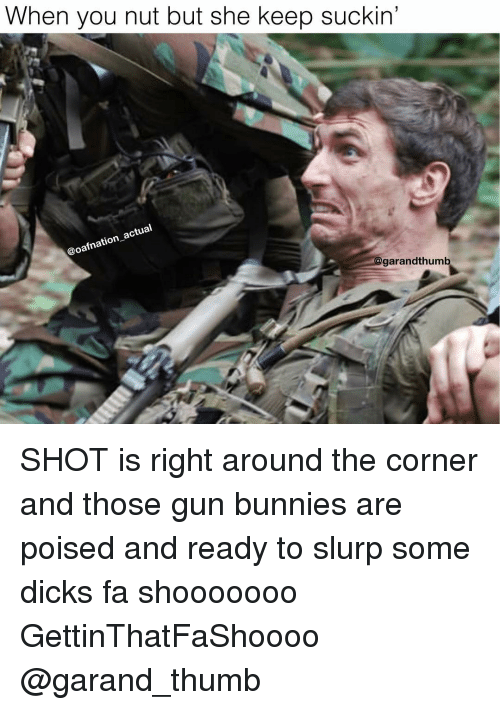 Bunnies, Dicks, and Memes: When you nut but she keep suckin'  al  ac  oafnation  garandthum SHOT is right around the corner and those gun bunnies are poised and ready to slurp some dicks fa shooooooo GettinThatFaShoooo @garand_thumb