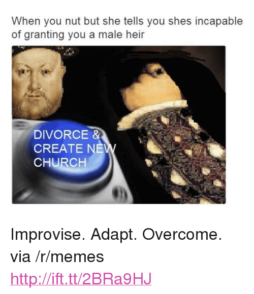 "Church, Memes, and Http: When you nut but she tells you shes incapable  of granting you a male heir  DIVORCE &  CREATE NE  CHURCH <p>Improvise. Adapt. Overcome. via /r/memes <a href=""http://ift.tt/2BRa9HJ"">http://ift.tt/2BRa9HJ</a></p>"