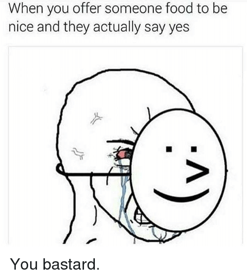 You Bastards: When you offer someone food to be  nice and they actually say yes You bastard.