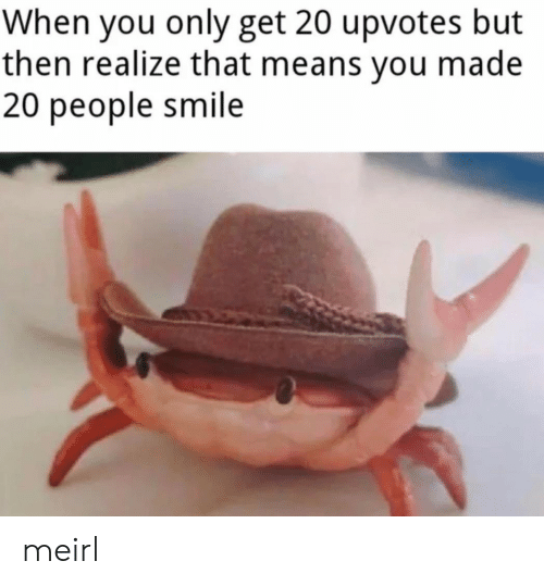 Upvotes: When you only get 20 upvotes but  then realize that means you made  20 people smile meirl