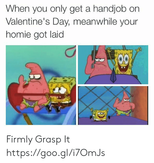 Got Laid: When you only get a handjob on  Valentine's Day, meanwhile your  homie got laid Firmly Grasp It https://goo.gl/i7OmJs