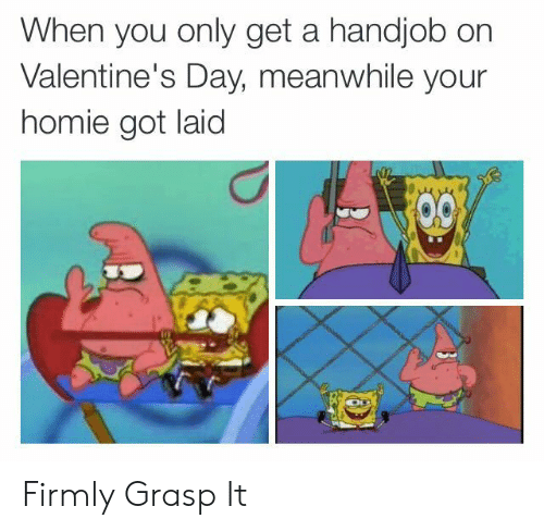 Got Laid: When you only get a handjob on  Valentine's Day, meanwhile your  homie got laid Firmly Grasp It