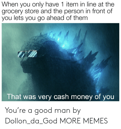 Dank, God, and Memes: When you only have 1 item in line at the  grocery store and the person in front of  you lets you go ahead of them  That was very cash money of you You're a good man by Dollon_da_God MORE MEMES