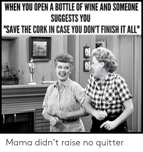 "Raise: WHEN YOU OPEN A BOTTLE OF WINE AND SOMEONE  SUGGESTS YOU  ""SAVE THE CORK IN CASE YOU DON'T FINISH IT ALL"" Mama didn't raise no quitter"