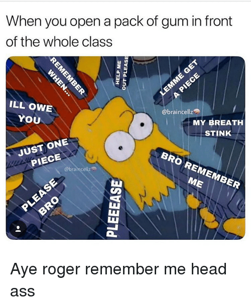 Ass, Funny, and Head: When you open a pack of gum in front  of the whole class  부-  ILL OWE  YOU  @braincellz  MY BREATH  STINK  BRO REMEMBER  JUST ONE  PIECE  @bramcellz  ME  TL Aye roger remember me head ass