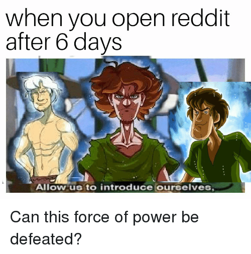 Reddit, Power, and Can: when you open reddit  after 6 days  Allowus to introduce ourselves Can this force of power be defeated?