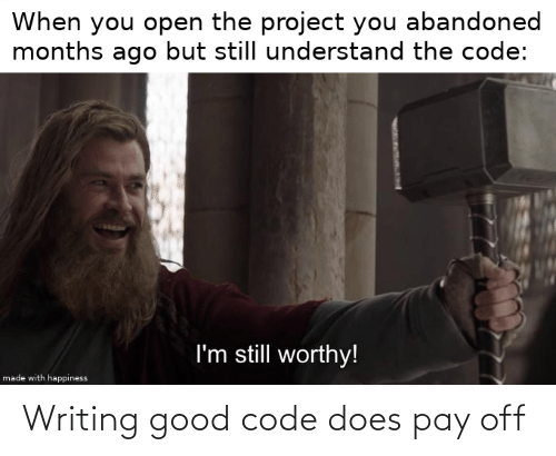 Happiness: When you open the project you abandoned  months ago but still understand the code:  I'm still worthy!  made with happiness Writing good code does pay off