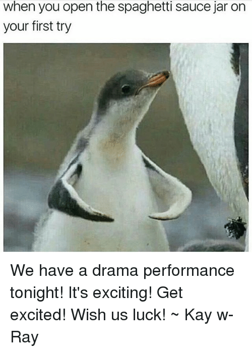 Jarreds: when you open the spaghetti sauce jar on  your first try We have a drama performance tonight! It's exciting! Get excited! Wish us luck! ~ Kay w- Ray