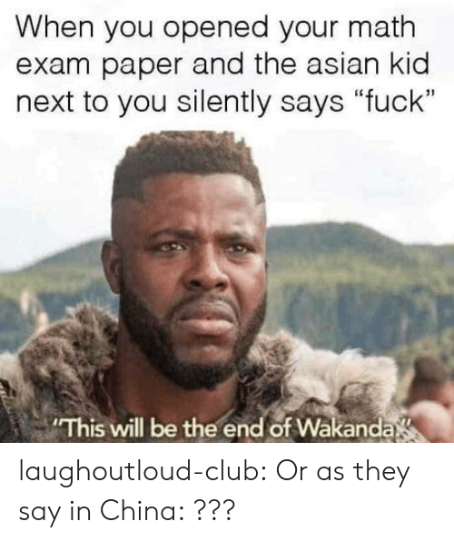 "Asian, Club, and Tumblr: When you opened your math  exam paper and the asian kid  next to you silently says ""fuck""  31  This will be the end of Wakanda laughoutloud-club:  Or as they say in China: ???"