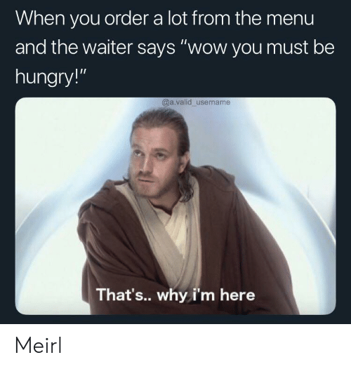 "Hungry, Wow, and MeIRL: When you order a lot from the menu  and the waiter says ""wow you must be  hungry!""  @a.valid username  That's... why i'm here Meirl"