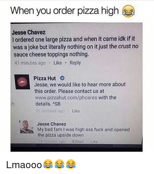 chavez: When you order pizza high  Jesse Chavez  l ordered one large pizza and when it came idk if it  was a joke butliterally nothing on it just the crust no  sauce cheese toppings nothing.  41 minutes ago Like Reply  Pizza Hut  Jesse, we would like to hear more about  this order. Please contact us at  www.pizzahut.com/phcares with the  details. ASB  21 minutes ago  Like  Jesse Chavez  My bad fam I was high ass fuck and opened  the pizza upside down  Edited  Like Lmaooo😂😂😂