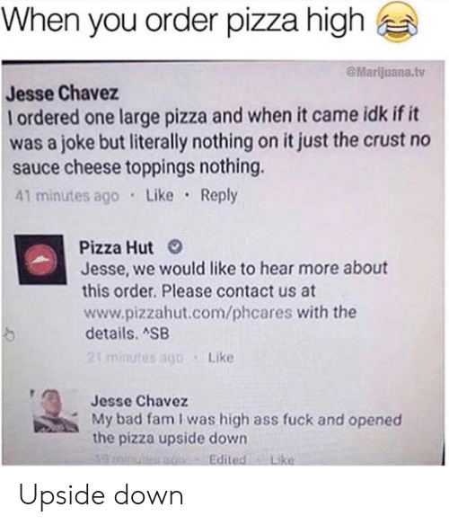 chavez: When you order pizza high  @Marlijuana.tv  Jesse Chavez  l ordered one large pizza and when it came idk if it  was a joke but literally nothing on it just the crust no  sauce cheese toppings nothing.  41 minutes ago Like Reply  Pizza Hut  Jesse, we would like to hear more about  this order. Please contact us at  www.pizzahut.com/phcares with the  details. SB  21 minutes sgo Like  Jesse Chavez  My bad fam I was high ass fuck and opened  the pizza upside down  Edited Like Upside down