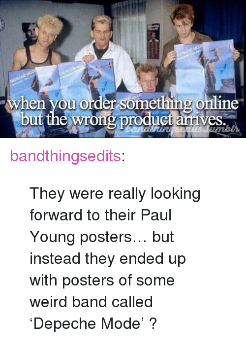 "paul young: when you order something online  but the wrong product arrives. <p><a href=""https://bandthingsedits.tumblr.com/post/159079409216/they-were-really-looking-forward-to-their-paul"" class=""tumblr_blog"">bandthingsedits</a>:</p>  <blockquote><p>They were really looking forward to their Paul Young posters… but instead they ended up with posters of some weird band called 'Depeche Mode' ?</p></blockquote>"