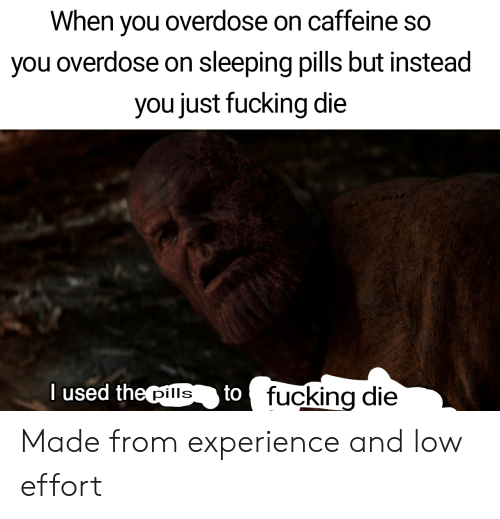 Sleeping, Dank Memes, and Experience: When you overdose on caffeine so  you overdose on sleeping pills but instead  you just fucking die  I used the pills  to fucking die Made from experience and low effort