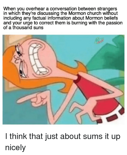 Mormon: When you overhear a conversation between strangers  in which they're discussing the Mormon church without  including any factual information about Mormon beliefs  and your urge to correct them is burning with the passion  of a thousand suns I think that just about sums it up nicely