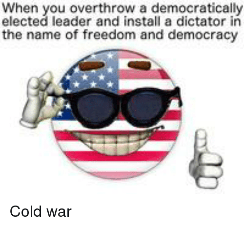 History, Cold, and Cold War: When you overthrow a democratically  elected leader and install a dictator in  the name of freedom and democracy