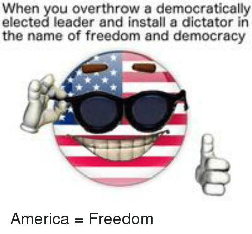America, Democracy, and Freedom: When you overthrow a democratically  elected leader and install a dictator in  the name of freedom and democracy