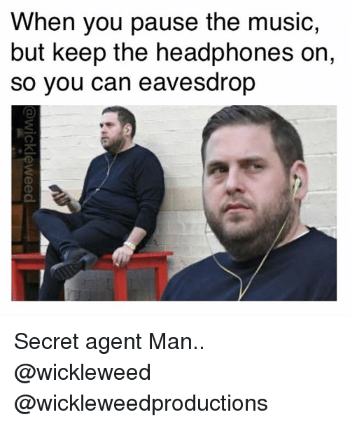 secret agent: When you pause the music,  but keep the headphones on,  so you can eavesdrop Secret agent Man.. @wickleweed @wickleweedproductions