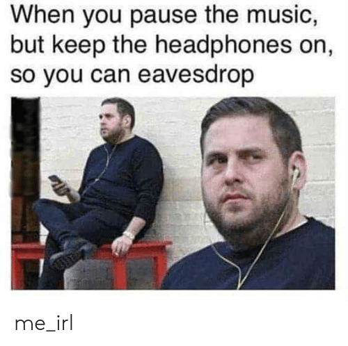 Music, Headphones, and Irl: When you pause the music,  but keep the headphones on,  so you can eavesdrop me_irl