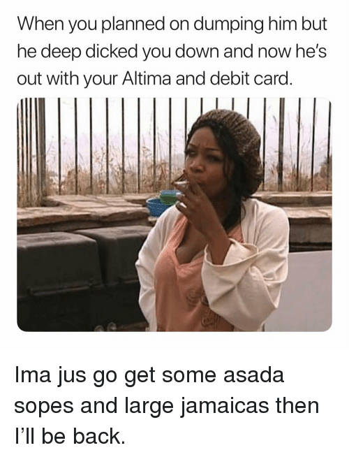 dumping: When you planned on dumping him but  ne deep dicked you down and now he's  out with your Altima and debit card Ima jus go get some asada sopes and large jamaicas then I'll be back.