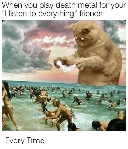 """Friends, Death, and Time: When you play death metal for your  """"I listen to everything"""" friends Every Time"""