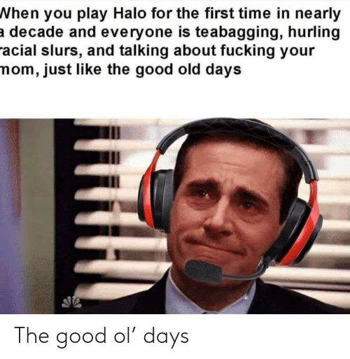 Halo: When you play Halo for the first time in nearly  a decade and everyone is teabagging, hurling  racial slurs, and talking about fucking your  mom, just like the good old days The good ol' days