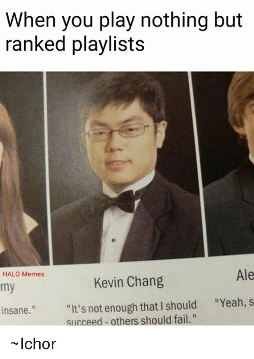 """Halo Meme: When you play nothing but  ranked playlists  Ale  HALO Memes  Kevin Chang  rny  """"It's not enough that I should """"Yeah, s  insane.  succeed others should fail."""" ~Ichor"""