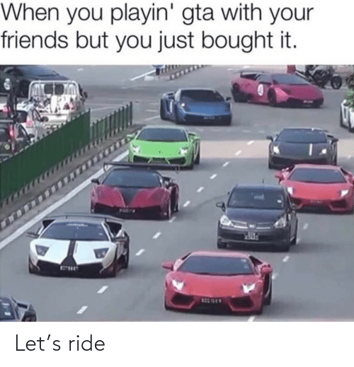 Just Bought: When you playin' gta with your  friends but you just bought it.  123 999 Let's ride