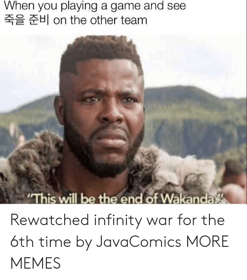 "Infinity War: When you playing a game and see  H on the other team  ""This will be the end of Wakanda Rewatched infinity war for the 6th time by JavaComics MORE MEMES"