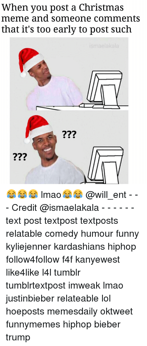 christmas meme: When you post a Christmas  meme and someone comments  that it's too early to post such 😂😂😂 lmao😂😂 @will_ent - - - Credit @ismaelakala - - - - - - text post textpost textposts relatable comedy humour funny kyliejenner kardashians hiphop follow4follow f4f kanyewest like4like l4l tumblr tumblrtextpost imweak lmao justinbieber relateable lol hoeposts memesdaily oktweet funnymemes hiphop bieber trump