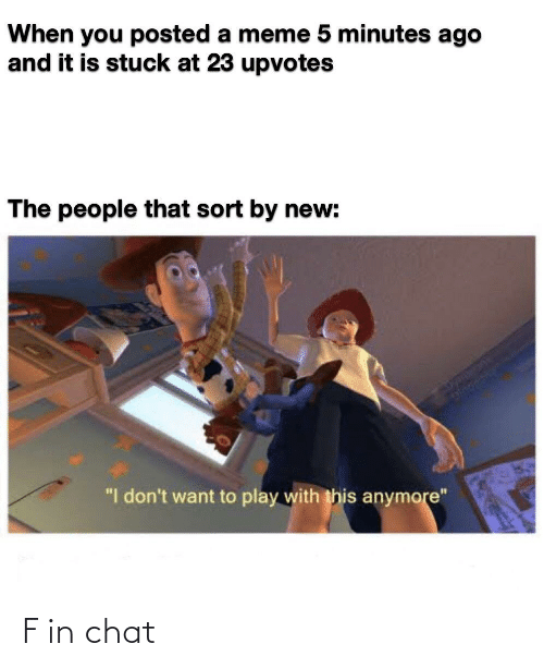 """Meme 5: When you posted a meme 5 minutes ago  and it is stuck at 23 upvotes  The people that sort by new:  """"I don't want to play with this anymore"""" F in chat"""