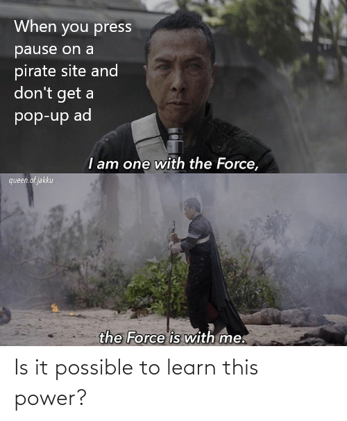 site: When you press  pause on a  pirate site and  don't get a  pop-up ad  I am one with the Force,  queen.of jakku  the Force is with me. Is it possible to learn this power?