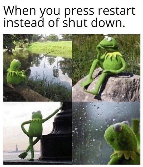 Down, You, and Press: When you press restart  instead of shut down.