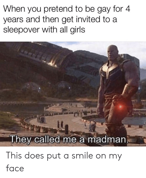 Girls, Smile, and Sleepover: When you pretend to be gay for 4  years and then get invited to a  sleepover with all girls  it  They called me a madman This does put a smile on my face