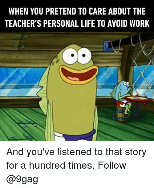 Pretend To Care: WHEN YOU PRETEND TO CARE ABOUT THE  TEACHER'S PERSONAL LIFE TO AVOID WORK And you've listened to that story for a hundred times. Follow @9gag