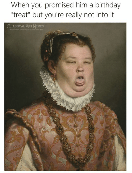 """Birthday, Facebook, and Memes: When you promised him a birthday  """"treat"""" but you're really not into it  CLASSICAL ART MEMES  facebook.com/classicalartimemest"""