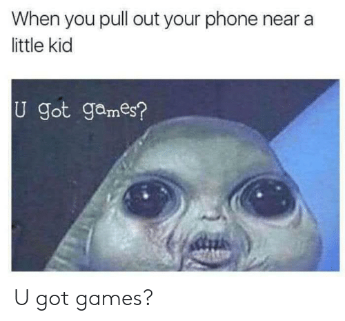 Phone, Games, and Pull Out: When you pull out your phone near a  little kid  U got games? U got games?