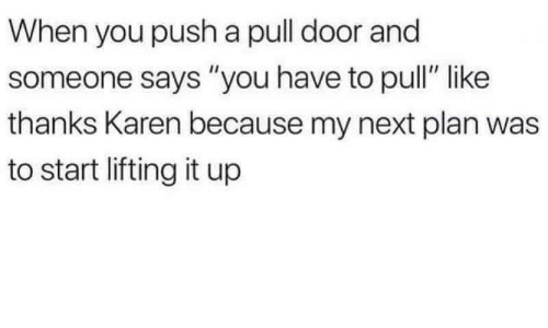 """Next, Push, and You: When you push a pull door and  someone says """"you have to pull"""" like  thanks Karen because my next plan was  to start lifting it up"""