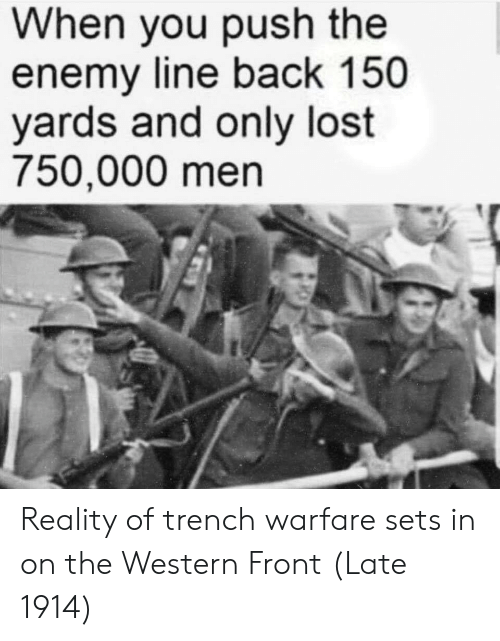 Warfare: When you push the  enemy line back 150  yards and only lost  750,000 men Reality of trench warfare sets in on the Western Front (Late 1914)