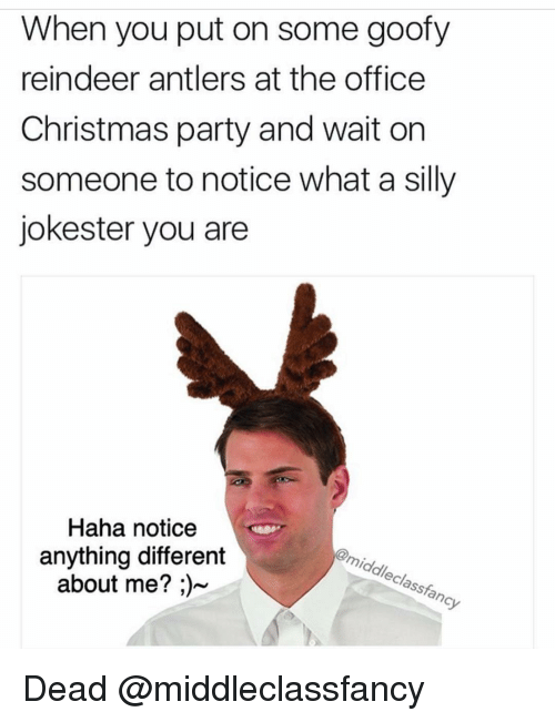 Waiting On Someone: When you put on some goofy  reindeer antlers at the office  Christmas party and wait on  someone to notice what a silly  jokester you are  Haha notice  @middleclass fancy  anything different  about me? Dead @middleclassfancy