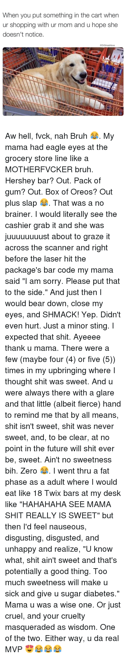 """Grazing: When you put something in the cart when  ur shopping with ur mom and u hope she  doesn't notice.  @Dr Smashlove Aw hell, fvck, nah Bruh 😂. My mama had eagle eyes at the grocery store line like a MOTHERFVCKER bruh. Hershey bar? Out. Pack of gum? Out. Box of Oreos? Out plus slap 😂. That was a no brainer. I would literally see the cashier grab it and she was juuuuuuuust about to graze it across the scanner and right before the laser hit the package's bar code my mama said """"I am sorry. Please put that to the side."""" And just then I would bear down, close my eyes, and SHMACK! Yep. Didn't even hurt. Just a minor sting. I expected that shit. Ayeeee thank u mama. There were a few (maybe four (4) or five (5)) times in my upbringing where I thought shit was sweet. And u were always there with a glare and that little (albeit fierce) hand to remind me that by all means, shit isn't sweet, shit was never sweet, and, to be clear, at no point in the future will shit ever be, sweet. Ain't no sweetness bih. Zero 😂. I went thru a fat phase as a adult where I would eat like 18 Twix bars at my desk like """"HAHAHAHA SEE MAMA SHIT REALLY IS SWEET"""" but then I'd feel nauseous, disgusting, disgusted, and unhappy and realize, """"U know what, shit ain't sweet and that's potentially a good thing. Too much sweetness will make u sick and give u sugar diabetes."""" Mama u was a wise one. Or just cruel, and your cruelty masqueraded as wisdom. One of the two. Either way, u da real MVP 😍😂😂😂"""