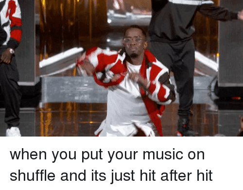 shuffling: when you put your music on shuffle and its just hit after hit