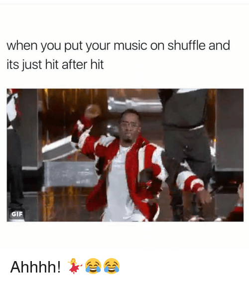 shuffling: when you put your music on shuffle and  its just hit after hit  GIF Ahhhh! 💃😂😂