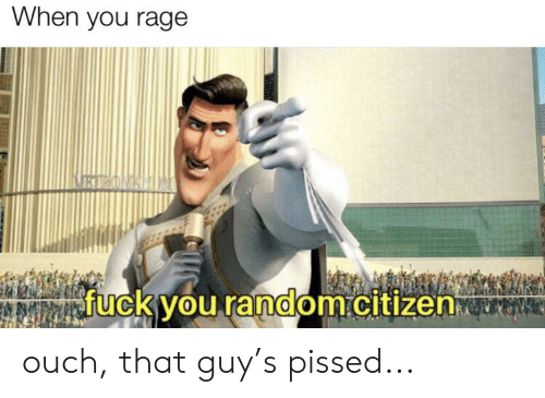 Fuck You, Reddit, and Fuck: When you rage  RI ONISNIM  fuck you random.citizen ouch, that guy's pissed...
