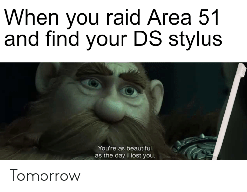 Find Your: When you raid Area 51  and find your DS stylus  You're as beautiful  as the day I lost you. Tomorrow