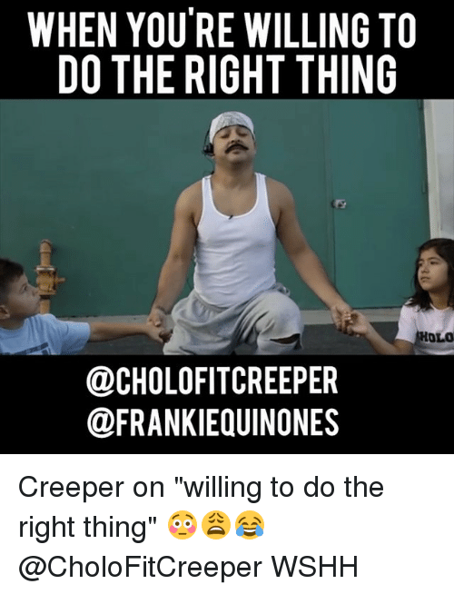 "Memes, Wshh, and Do the Right Thing: WHEN YOU RE WILLING TO  DO THE RIGHT THING  HOLO  OCHOLOFITCREEPER  @FRANKIEQUINONES Creeper on ""willing to do the right thing"" 😳😩😂 @CholoFitCreeper WSHH"