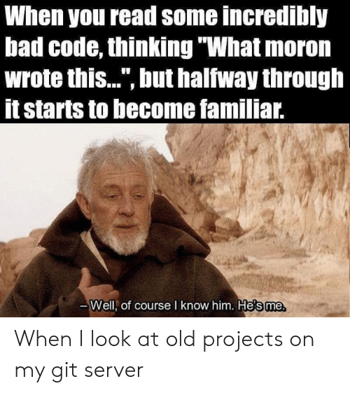 """Halfway Through: When you read some incredibly  bad code, thinking """"What moron  wrote this..."""", but halfway through  itstarts to become familiar.  Well, of course I know him. He's me, When I look at old projects on my git server"""