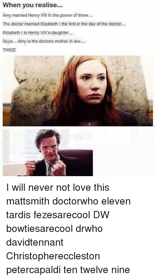 Elizabeth I: When you realise...  Amy married Henry Vill in the power of three...  The doctor married Elizabeth I the first in the day of the doctor...  Elizabeth I is Henry VIII's daughter...  Guys... Amy is the doctors mother in law  TWICE I will never not love this mattsmith doctorwho eleven tardis fezesarecool DW bowtiesarecool drwho davidtennant Christophereccleston petercapaldi ten twelve nine