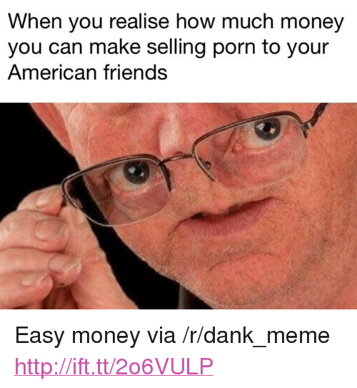 """easy money: When you realise how much money  you can make selling porn to your  American friends <p>Easy money via /r/dank_meme <a href=""""http://ift.tt/2o6VULP"""">http://ift.tt/2o6VULP</a></p>"""
